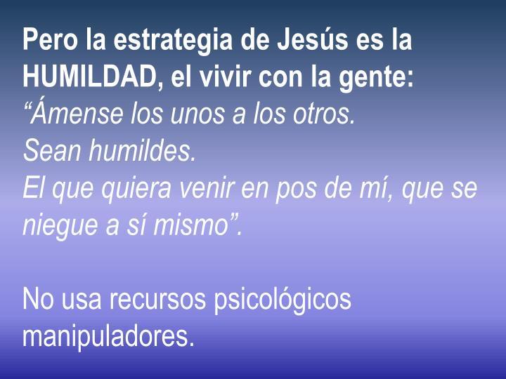 Pero la estrategia de Jesús es la HUMILDAD, el vivir con la gente: