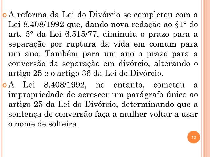 A reforma da Lei do Divórcio se completou com a Lei 8.408/1992 que, dando nova redação ao §1° do art. 5° da Lei 6.515/77, diminuiu o prazo para a separação por ruptura da vida em comum para um ano. Também para um ano o prazo para a conversão da separação em divórcio, alterando o artigo 25 e o artigo 36 da Lei do Divórcio.