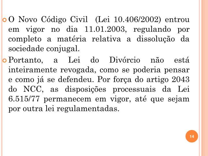 O Novo Código Civil  (Lei 10.406/2002) entrou em vigor no dia 11.01.2003, regulando por completo a matéria relativa a dissolução da sociedade conjugal.
