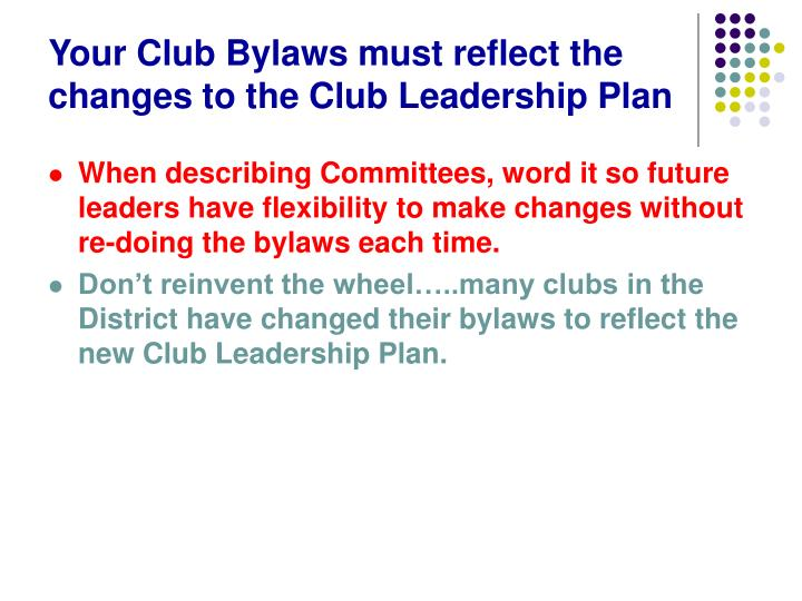 Your Club Bylaws must reflect the changes to the Club Leadership Plan