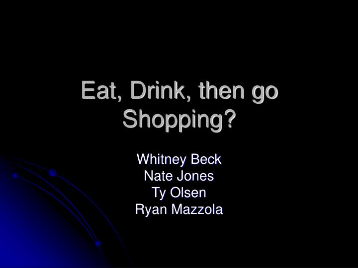 Eat, Drink, then go Shopping?