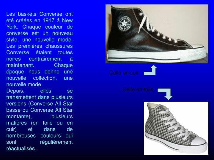 Les baskets Converse ont t cres en 1917  New York. Chaque couleur de converse est un nouveau style, une nouvelle mode. Les premires chaussures Converse taient toutes noires contrairement  maintenant. Chaque poque nous donne une nouvelle collection, une nouvelle mode .