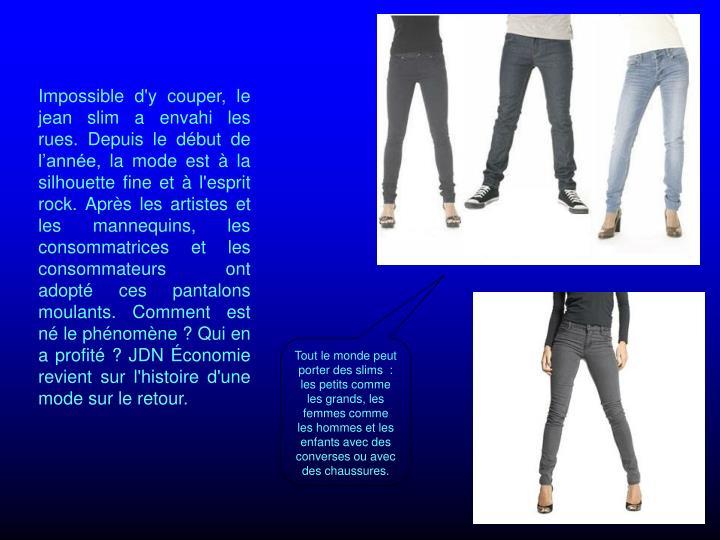 Impossible d'y couper, le jean slim a envahi les rues. Depuis le dbut de lanne, la mode est  la silhouette fine et  l'esprit rock. Aprs les artistes et les mannequins, les consommatrices et les consommateurs ont adopt ces pantalons moulants. Comment est n le phnomne? Qui en a profit? JDN conomie revient sur l'histoire d'une mode sur le retour.