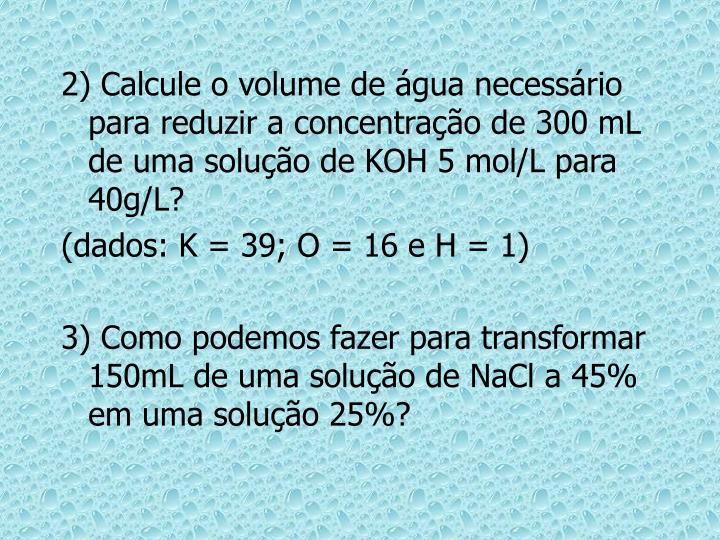 2) Calcule o volume de água necessário para reduzir a concentração de 300 mL de uma solução de KOH 5 mol/L para 40g/L?