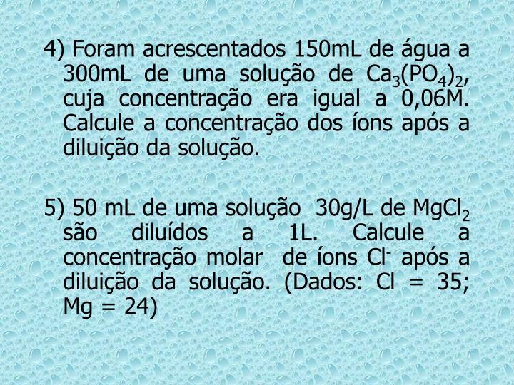 4) Foram acrescentados 150mL de água a 300mL de uma solução de Ca