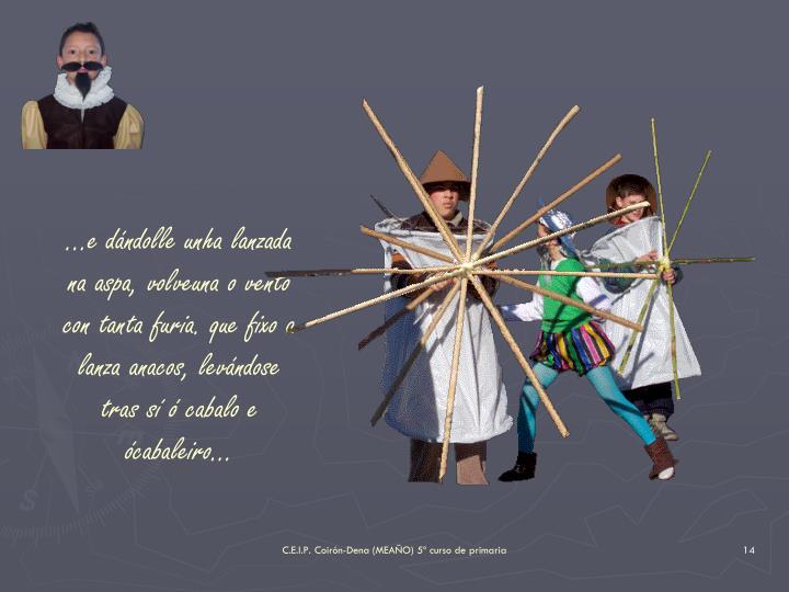 ...e dndolle unha lanzada na aspa, volveuna o vento con tanta furia. que fixo a lanza anacos, levndose tras s  cabalo e cabaleiro...