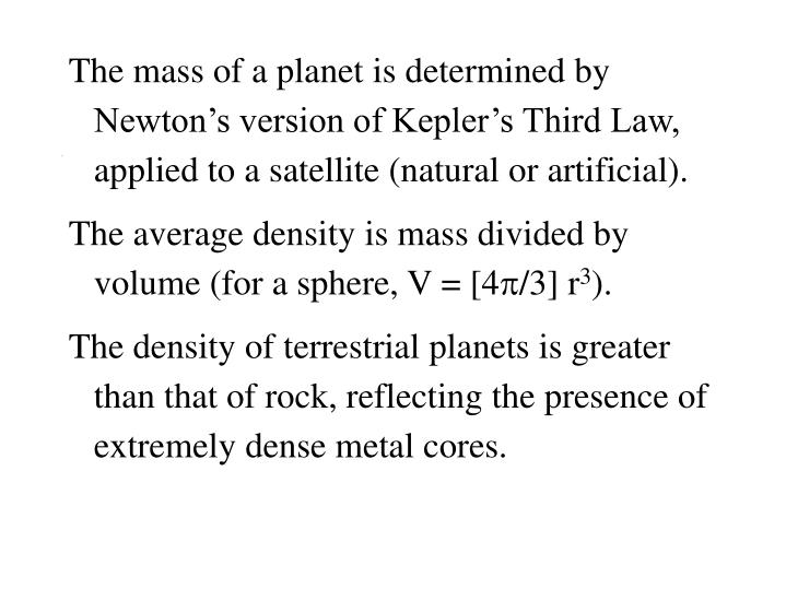 The mass of a planet is determined by Newton's version of Kepler's Third Law, applied to a satellite (natural or artificial).