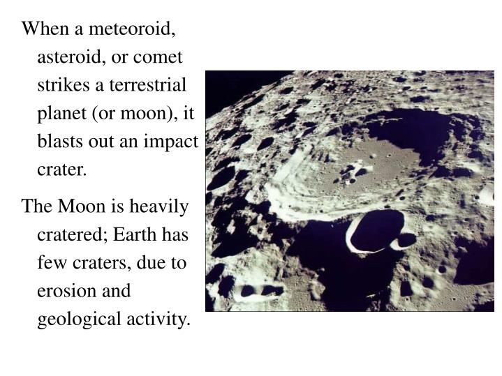 When a meteoroid, asteroid, or comet strikes a terrestrial planet (or moon), it blasts out an impact crater.