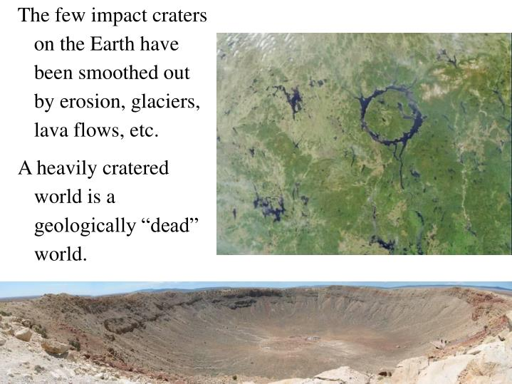 The few impact craters on the Earth have been smoothed out by erosion, glaciers, lava flows, etc.
