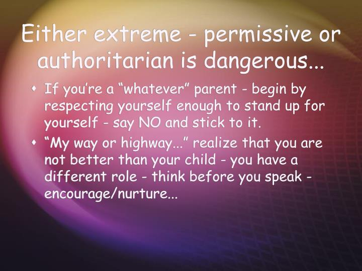 Either extreme - permissive or authoritarian is dangerous...
