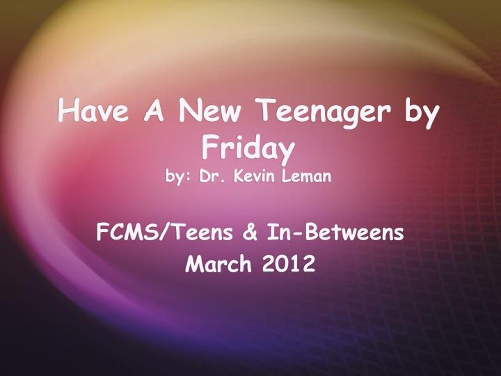 Have a new teenager by friday by dr kevin leman