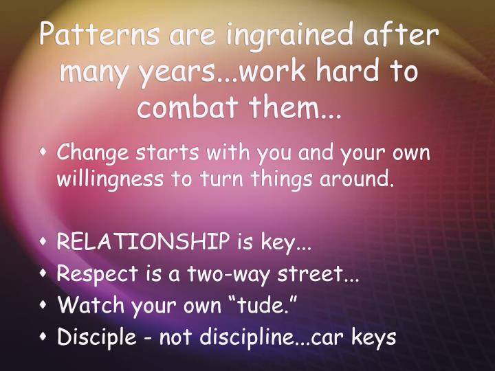 Patterns are ingrained after many years...work hard to combat them...