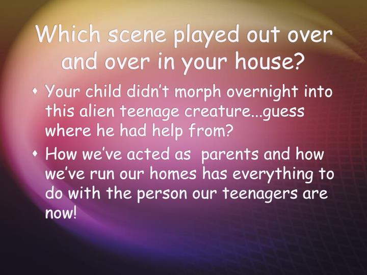 Which scene played out over and over in your house?