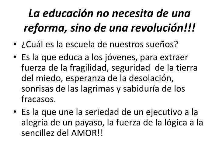 La educación no necesita de una reforma, sino de una revolución!!!
