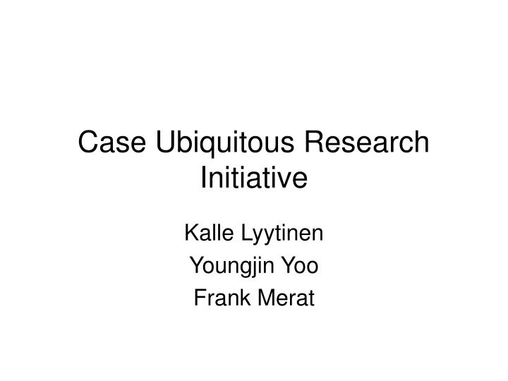 Case ubiquitous research initiative