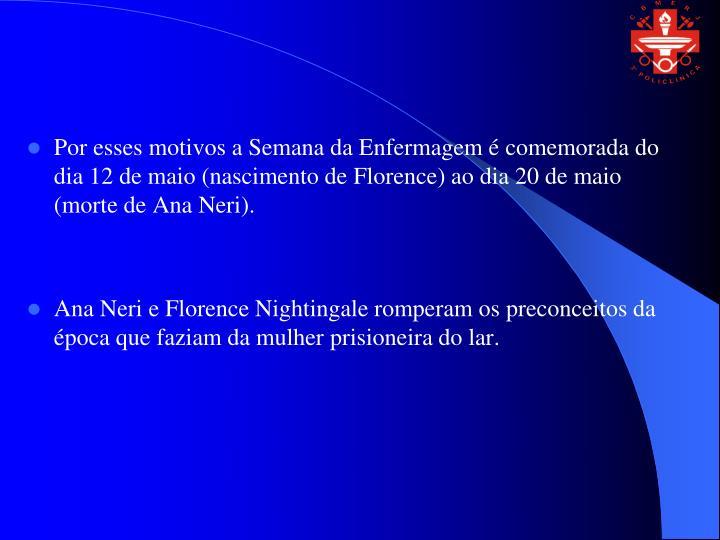 Por esses motivos a Semana da Enfermagem é comemorada do dia 12 de maio (nascimento de Florence) ao dia 20 de maio (morte de Ana Neri).