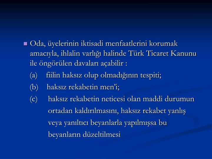Oda, üyelerinin iktisadi menfaatlerini korumak amacıyla, ihlalin varlığı halinde Türk Ticaret Kanunu ile öngörülen davaları açabilir :