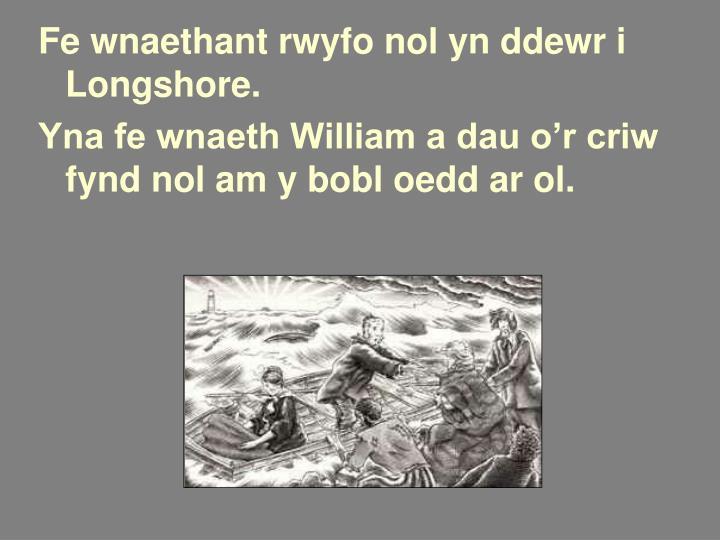 Fe wnaethant rwyfo nol yn ddewr i Longshore.