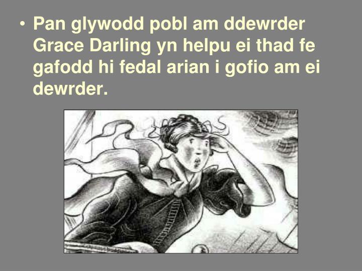 Pan glywodd pobl am ddewrder Grace Darling yn helpu ei thad fe gafodd hi fedal arian i gofio am ei dewrder.