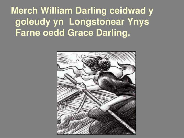 Merch William Darling ceidwad y goleudy yn  Longstonear Ynys Farne oedd Grace Darling.