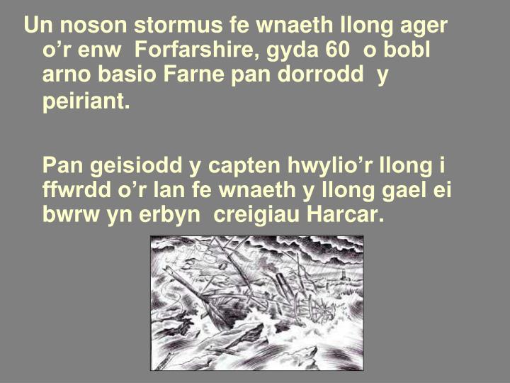 Un noson stormus fe wnaeth llong ager o'r enw  Forfarshire, gyda 60  o bobl arno basio Farne pan dorrodd  y peiriant.