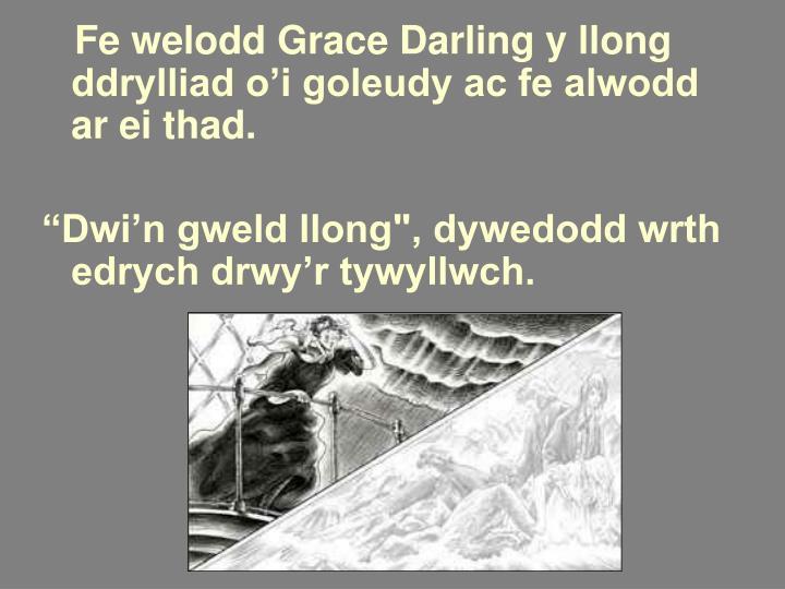 Fe welodd Grace Darling y llong ddrylliad o'i goleudy ac fe alwodd ar ei thad.