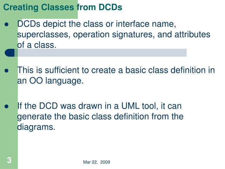 DCDs depict the class or interface name, superclasses, operation signatures, and attributes of a class.