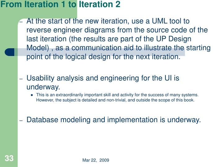 At the start of the new iteration, use a UML tool to reverse engineer diagrams from the source code of the last iteration (the results are part of the UP Design Model) , as a communication aid to illustrate the starting point of the logical design for the next iteration.
