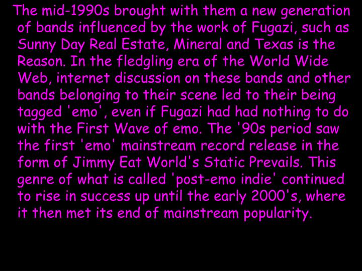 The mid-1990s brought with them a new generation of bands influenced by the work of Fugazi, such as Sunny Day Real Estate, Mineral and Texas is the Reason. In the fledgling era of the World Wide Web, internet discussion on these bands and other bands belonging to their scene led to their being tagged 'emo', even if Fugazi had had nothing to do with the First Wave of emo. The '90s period saw the first 'emo' mainstream record release in the form of Jimmy Eat World's Static Prevails. This genre of what is called 'post-emo indie' continued to rise in success up until the early 2000's, where it then met its end of mainstream popularity.