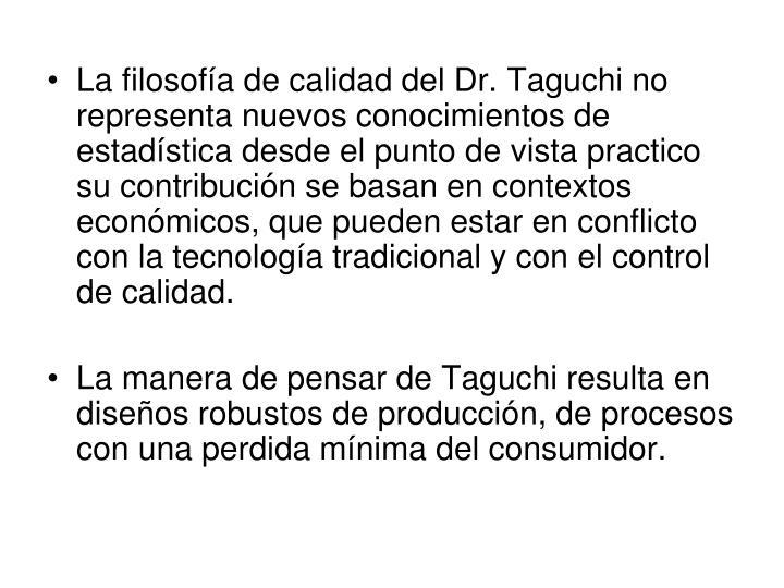 La filosofía de calidad del Dr. Taguchi no representa nuevos conocimientos de estadística desde el punto de vista practico su contribución se basan en contextos económicos, que pueden estar en conflicto con la tecnología tradicional y con el control de calidad.