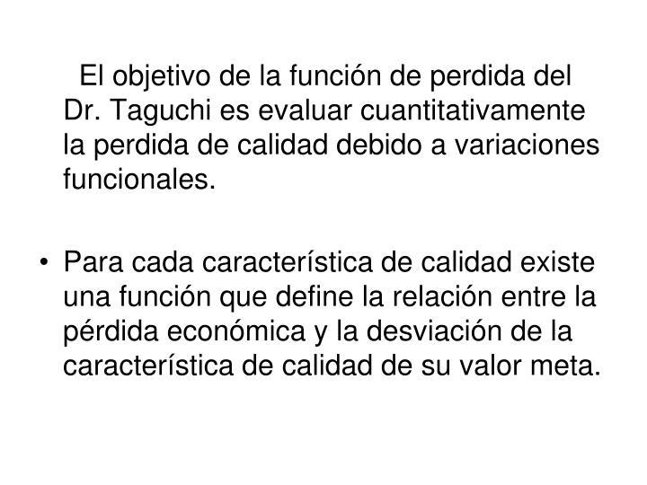 El objetivo de la función de perdida del Dr. Taguchi es evaluar cuantitativamente la perdida de calidad debido a variaciones funcionales.
