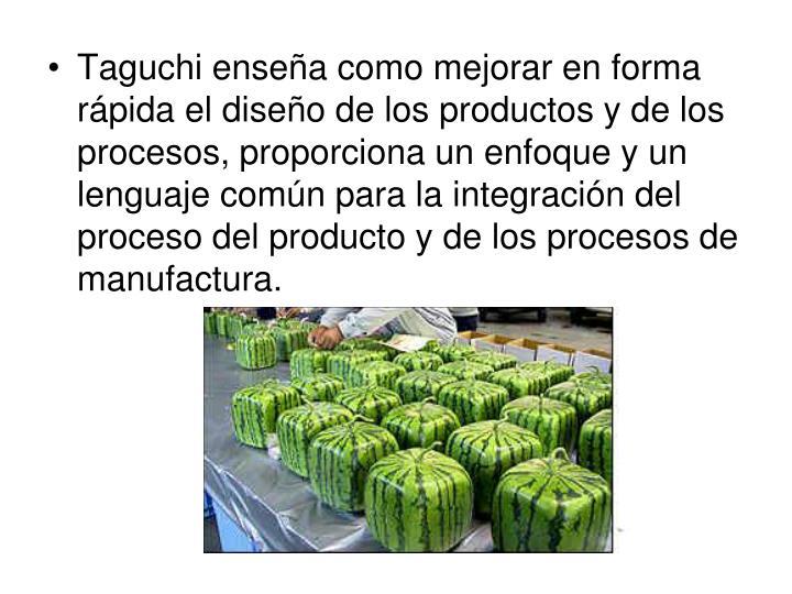 Taguchi enseña como mejorar en forma rápida el diseño de los productos y de los procesos, proporciona un enfoque y un lenguaje común para la integración del proceso del producto y de los procesos de manufactura.
