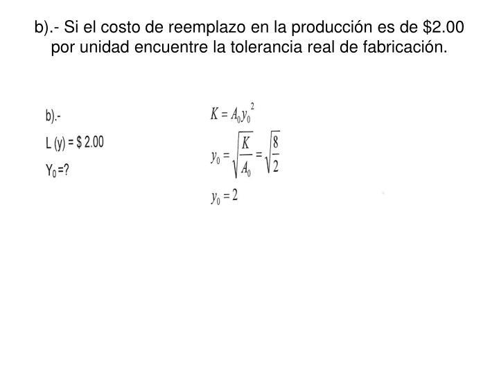 b).- Si el costo de reemplazo en la producción es de $2.00 por unidad encuentre la tolerancia real de fabricación.