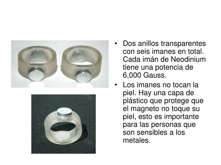 Dos anillos transparentes con seis imanes en total. Cada imán de Neodinium tiene una potencia de 6,000 Gauss.