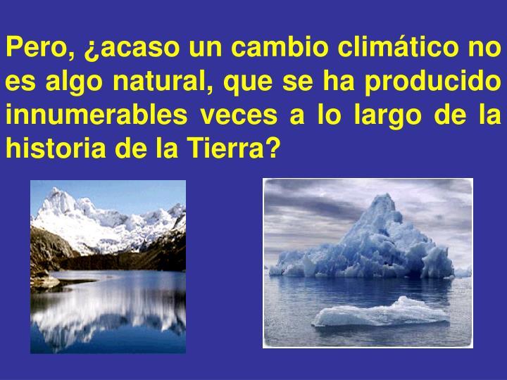 Pero, ¿acaso un cambio climático no es algo natural, que se ha producido innumerables veces a lo largo de la historia de la Tierra?