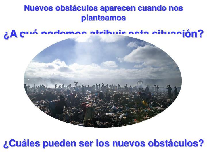 Nuevos obstáculos aparecen cuando nos planteamos