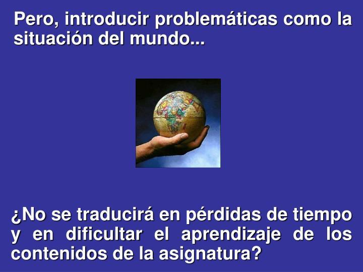 Pero, introducir problemáticas como la situación del mundo...