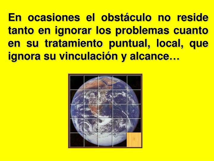 En ocasiones el obstáculo no reside tanto en ignorar los problemas cuanto en su tratamiento puntual, local, que ignora su vinculación y alcance…