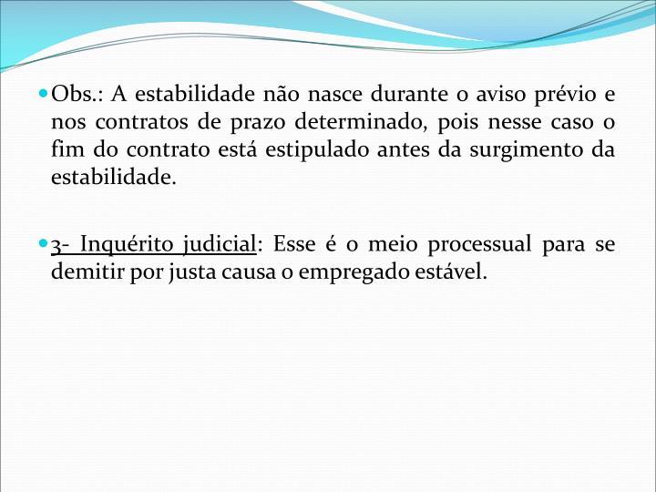Obs.: A estabilidade não nasce durante o aviso prévio e nos contratos de prazo determinado, pois nesse caso o fim do contrato está estipulado antes da surgimento da estabilidade.