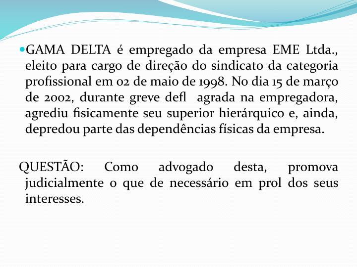GAMA DELTA é empregado da empresa EME Ltda., eleito para cargo de direção do sindicato da categoria profissional em 02 de maio de 1998. No dia 15 de março de 2002, durante greve defl  agrada na empregadora, agrediu fisicamente seu superior hierárquico e, ainda, depredou parte das dependências físicas da empresa.