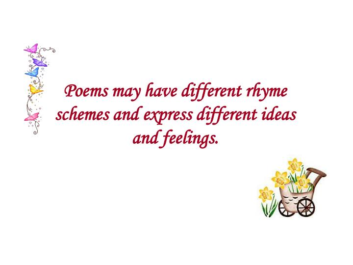 Poems may have different rhyme schemes and express different ideas and feelings.