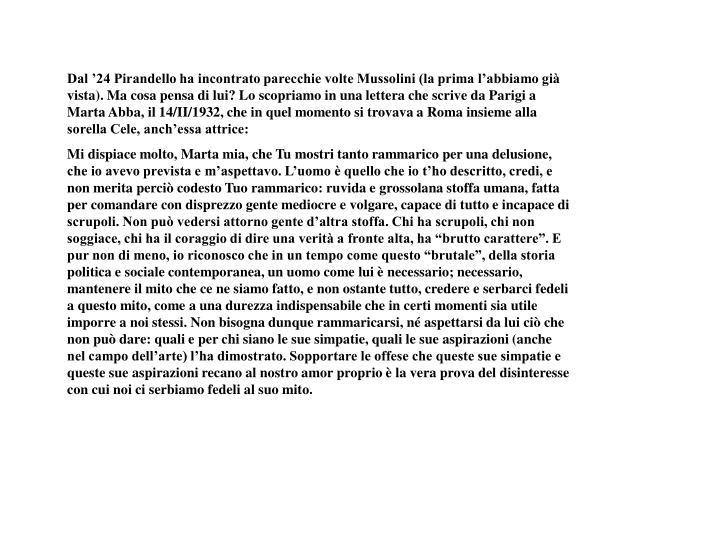 Dal '24 Pirandello ha incontrato parecchie volte Mussolini (la prima l'abbiamo già vista). Ma cosa pensa di lui? Lo scopriamo in una lettera che scrive da Parigi a Marta Abba, il 14/II/1932, che in quel momento si trovava a Roma insieme alla sorella Cele, anch'essa attrice: