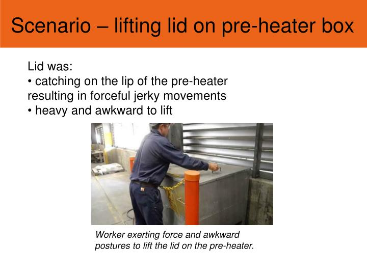 Scenario – lifting lid on pre-heater box