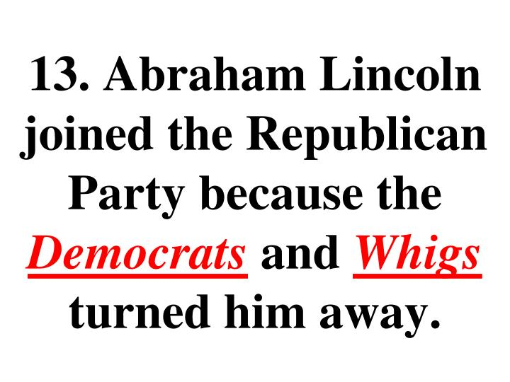 13. Abraham Lincoln joined the Republican Party because the