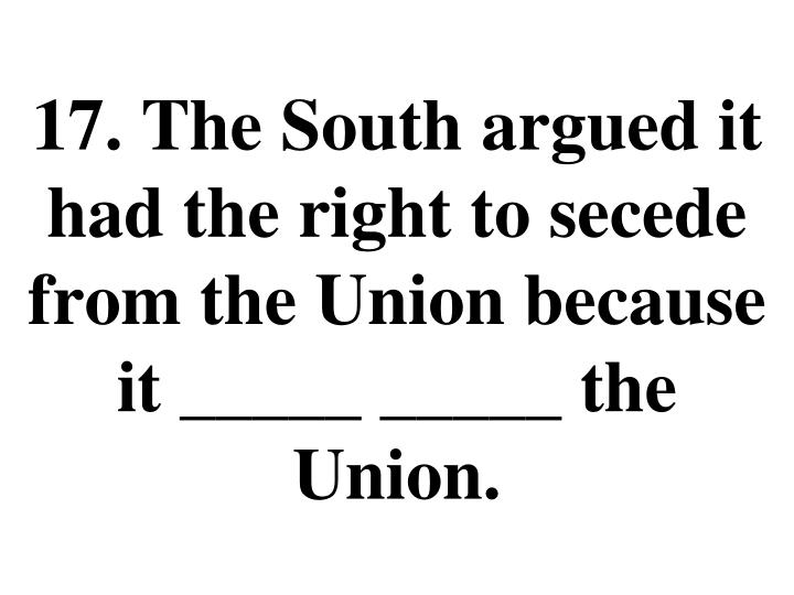 17. The South argued it had the right to secede from the Union because it _____ _____ the Union.
