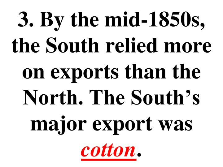 3. By the mid-1850s, the South relied more on exports than the North. The South's major export was
