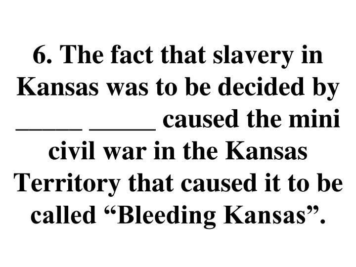 "6. The fact that slavery in Kansas was to be decided by _____ _____ caused the mini civil war in the Kansas Territory that caused it to be called ""Bleeding Kansas""."