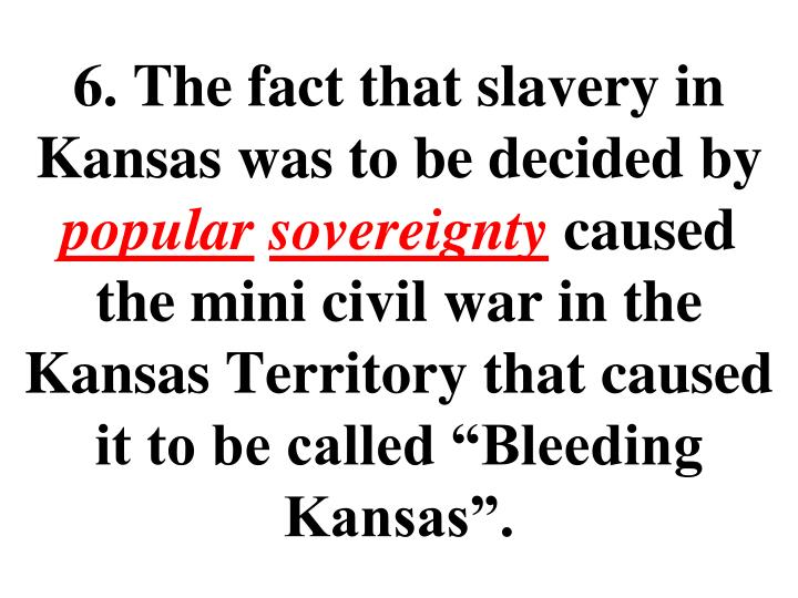 6. The fact that slavery in Kansas was to be decided by