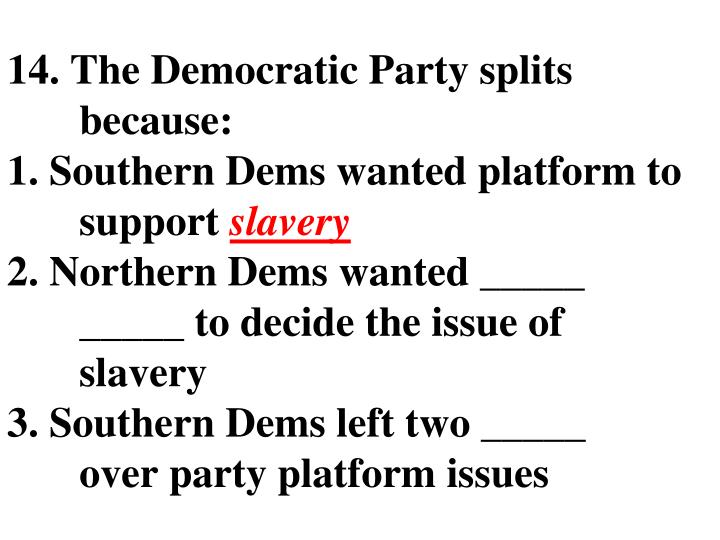 14. The Democratic Party splits because: