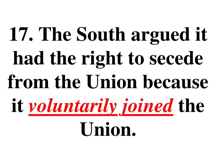 17. The South argued it had the right to secede from the Union because it